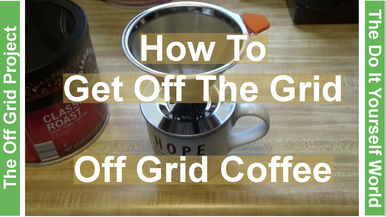 How To Get Off The Grid For $5000 Making Coffee Off The Grid